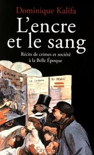 Dominique Kalifa - L'encre et le sang - Récits de crimes et société à la Belle Epoque.