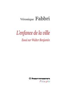 Véronique Fabbri - L'enfance de la ville - Essai sur Walter Benjamin.