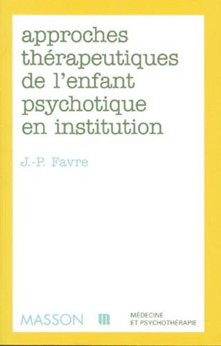 Jean-Pierre Favre - L'enfant psychotiques - Approches thérapeutiques en institution.