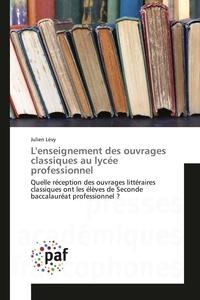 Julien Lévy - L'enseignement des ouvrages classiques au lycée professionnel - Quelle réception des ouvrages littéraires classiques ont les élèves de seconde baccalauréat professionnel ?.