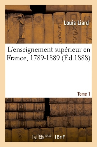 Hachette BNF - L'enseignement supérieur en France, 1789-1889. Tome 1.
