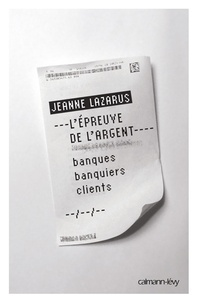 Jeanne Lazarus - L'épreuve de l'argent - Banques, banquiers, clients.