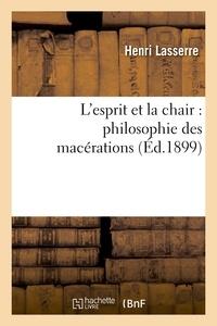 Henri Lasserre - L'esprit et la chair : philosophie des macérations.