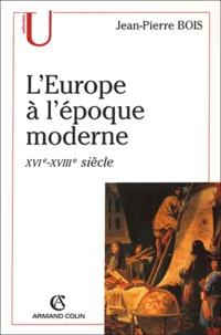 Jean-Pierre Bois - L'Europe à l'époque moderne (XVIe-XVIIIe siècle) - Origines, utopies et réalités de l'idée d'Europe.