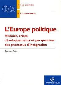 Robert Soin - L'Europe politique - Histoire, crises, développements et perspectives des processus d'intégration.