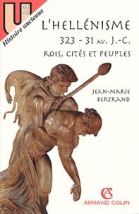 Jean-Marie Bertrand - L'hellénisme 323-31 avant J-C - Rois, cités et peuples.