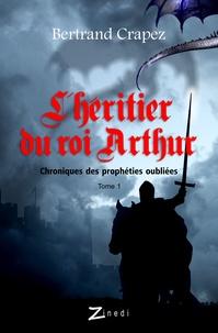 Bertrand Crapez - L'héritier du roi Arthur.