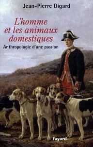 Jean-Pierre Digard - L'homme et les animaux domestiques - Anthropologie d'une passion.