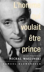 Samuel Blumenfeld - L'homme qui voulait être prince - Les vies imaginaires de Michal Waszynski.