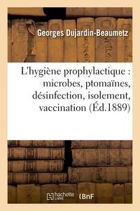 Georges Dujardin-Beaumetz - L'hygiène prophylactique : microbes, ptomaïnes, désinfection, isolement, vaccination et législation.