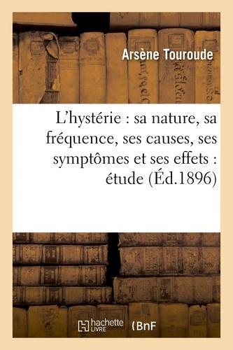 L'hystérie : sa nature, sa fréquence, ses causes, ses symptômes et ses effets : étude
