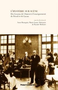 Anne Bourgain et Marie-Laure Abécassis - L'hystérie sur scène - Des Leçons de Charcot à l'enseignement de Freud et de Lacan.