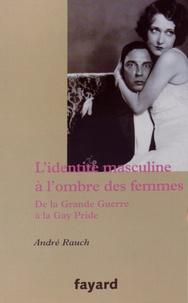 André Rauch - L'identité masculine à l'ombre des femmes - De la Grande Guerre à la Gay Pride.