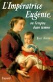 Jean Autin - L'Impératrice Eugènie ou l'Empire d'une femme.