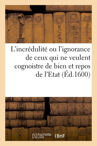 Hachette BNF - L'incrédulité ou l'ignorance de ceux qui ne veulent cognoistre de bien et repos de l'Etat.