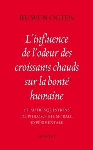 Ruwen Ogien - L'influence de l'odeur des croissants chauds sur la bonté humaine - Et autres questions de philosophie morale expérimentale.