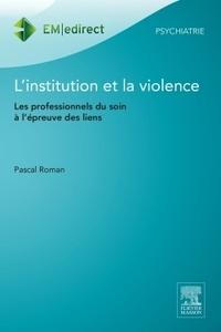 Pascal Roman - L'institution et la violence - Les professionnels du soin à l'épreuve des liens.