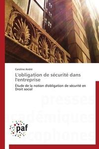 Caroline André - L'obligation de sécurité dans l'entreprise - Etude de la notion d'obligation de sécurité en Droit social.