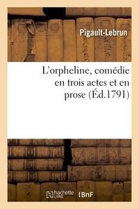 Pigault-Lebrun - L'orpheline, comédie en trois actes et en prose.