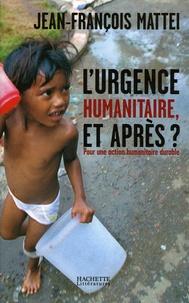 Jean-François Mattéi - L'urgence humanitaire, et après ? - De l'urgence à l'action humanitaire durable.