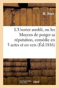 Roux - L'Usurier anobli, ou les Moyens de purger sa réputation, comédie en 5 actes et en vers.