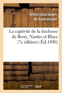 Arthur-Léon Imbert de Saint-Amand - La captivité de la duchesse de Berry, Nantes et Blaye (7e édition) (Éd.1890).