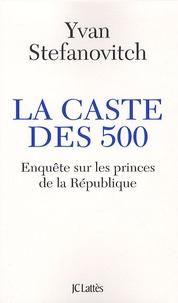 Yvan Stefanovitch - La caste des 500 - Enquête sur les princes de la République.