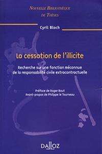 Cyril Bloch - La cessation de l'illicite - Recherche sur une fonction méconnue de la responsabilité civile extracontractuelle.