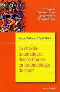 Sylvie Besch et Jacques Rodineau - La cheville traumatique - Des certitudes en traumatologie du sport.