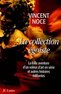 Vincent Noce - La collection égoïste - La folle aventure d'un voleur d'art en série et autres histoires édifiantes.