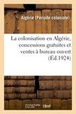 Algérie - La colonisation en algerie, concessions gratuites et ventes a bureau ouvert - renseignements divers.