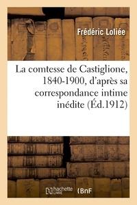 Frédéric Loliée - La comtesse de Castiglione, 1840-1900, d'après sa correspondance intime inédite.