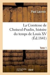 Paul Lacroix - La Comtesse de Choiseul-Praslin, histoire du temps de Louis XV. Tome 1.