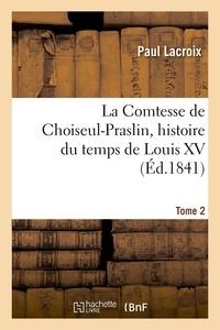 Paul Lacroix - La Comtesse de Choiseul-Praslin, histoire du temps de Louis XV. Tome 2.