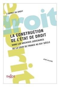 Jean Hilaire - La construction de l'Etat de droit - Dans les archives judiciaires de la cour de France au XIIIe siècle.