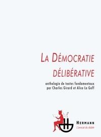 Charles Girard et Alice Le Goff - La Démocratie délibérative - Anthologie de textes fondamentaux.