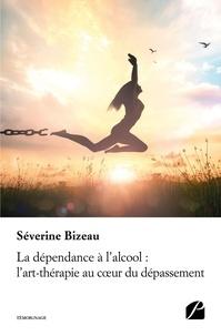 La dépendance à l'alcool : l'art-thérapie au coeur du dépassement - Séverine Bizeau |