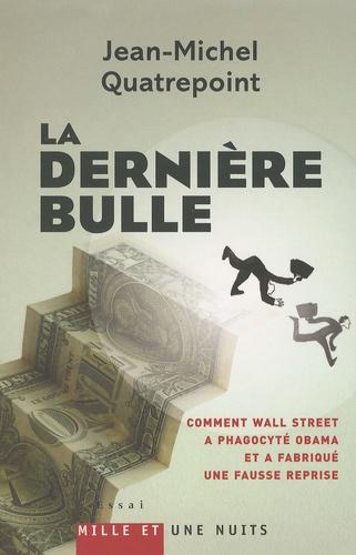 La dernière bulle. Comment Wall Street a phagocyté Obama et a fabriqué une fausse reprise