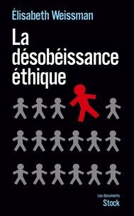 Elisabeth Weissman - La désobéissance éthique - Enquête sur la résistance dans les services publics.
