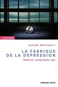 Xavier Briffault - La fabrique de la dépression - Observer, comprendre, agir.