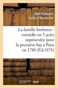 Jean-François Collin d'Harleville - La famille bretonne : comédie en 5 actes représentée pour la première fois à Paris en 1780.