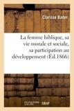 Clarisse Bader - La femme biblique, sa vie morale et sociale, sa participation au développement de l'idée religieuse.