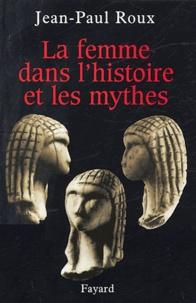 Jean-Paul Roux - La femme dans l'histoire et les mythes.