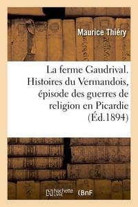 Maurice Thiéry - La ferme Gaudrival. Histoires du Vermandois, épisode des guerres de religion en Picardie.