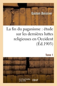 Gaston Boissier - La fin du paganisme : étude sur les dernières luttes religieuses en Occident. T. 1.