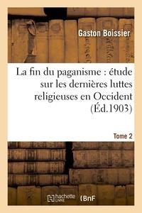 Gaston Boissier - La fin du paganisme : étude sur les dernières luttes religieuses en Occident. T. 2.