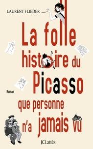 Laurent Flieder - La folle histoire du Picasso que personne n'a jamais vu.