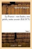 Gasparin - La France : nos fautes, nos périls, notre avenir. 1.