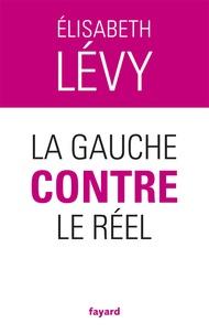Elisabeth Lévy - La gauche contre le réel.