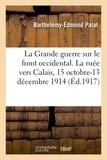 Barthelémy-Edmond Palat - La Grande guerre sur le front occidental. La ruée vers Calais, 15 octobre-13 décembre 1914.
